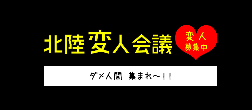 北陸変人会議ダメ人間集まれ~!